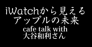 iWatchから見えるアップルの未来/talk with大谷和利さん「IT」
